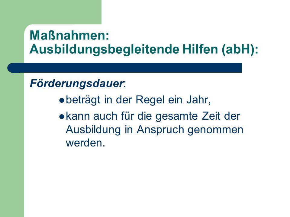 Maßnahmen: Ausbildungsbegleitende Hilfen (abH): Förderungsdauer: beträgt in der Regel ein Jahr, kann auch für die gesamte Zeit der Ausbildung in Anspr