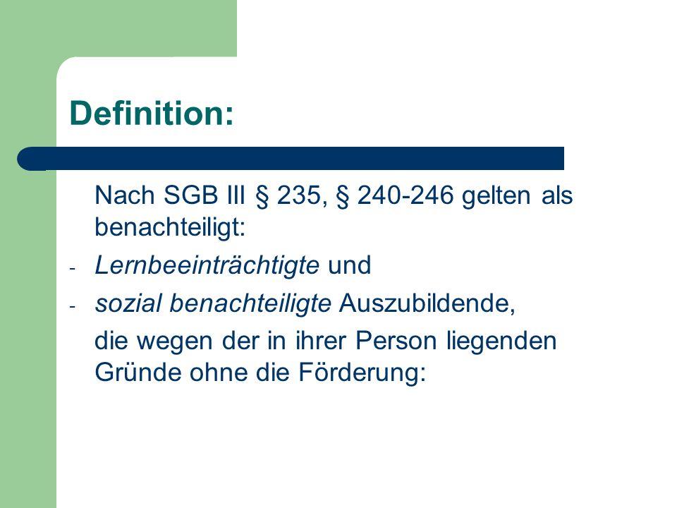 Definition: Nach SGB III § 235, § 240-246 gelten als benachteiligt: - Lernbeeinträchtigte und - sozial benachteiligte Auszubildende, die wegen der in ihrer Person liegenden Gründe ohne die Förderung: