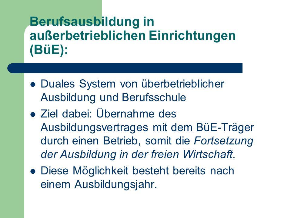 Berufsausbildung in außerbetrieblichen Einrichtungen (BüE): Duales System von überbetrieblicher Ausbildung und Berufsschule Ziel dabei: Übernahme des Ausbildungsvertrages mit dem BüE-Träger durch einen Betrieb, somit die Fortsetzung der Ausbildung in der freien Wirtschaft.