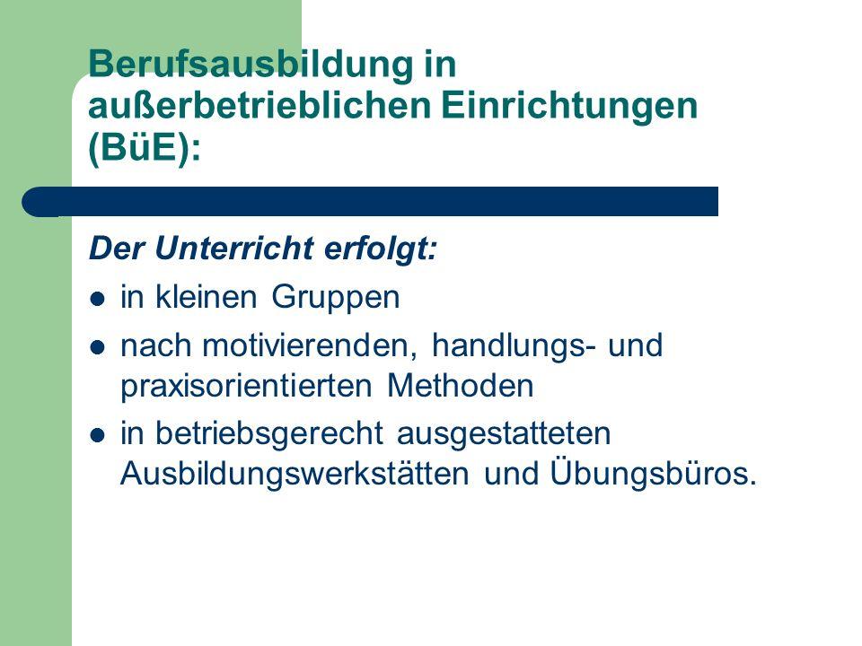 Berufsausbildung in außerbetrieblichen Einrichtungen (BüE): Der Unterricht erfolgt: in kleinen Gruppen nach motivierenden, handlungs- und praxisorient