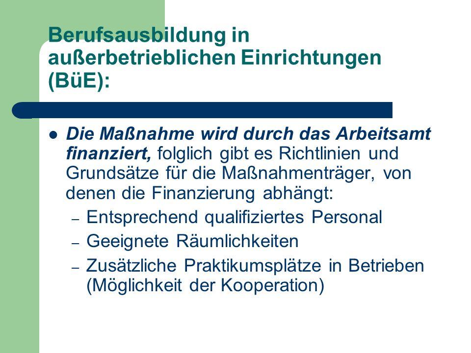 Berufsausbildung in außerbetrieblichen Einrichtungen (BüE): Die Maßnahme wird durch das Arbeitsamt finanziert, folglich gibt es Richtlinien und Grunds