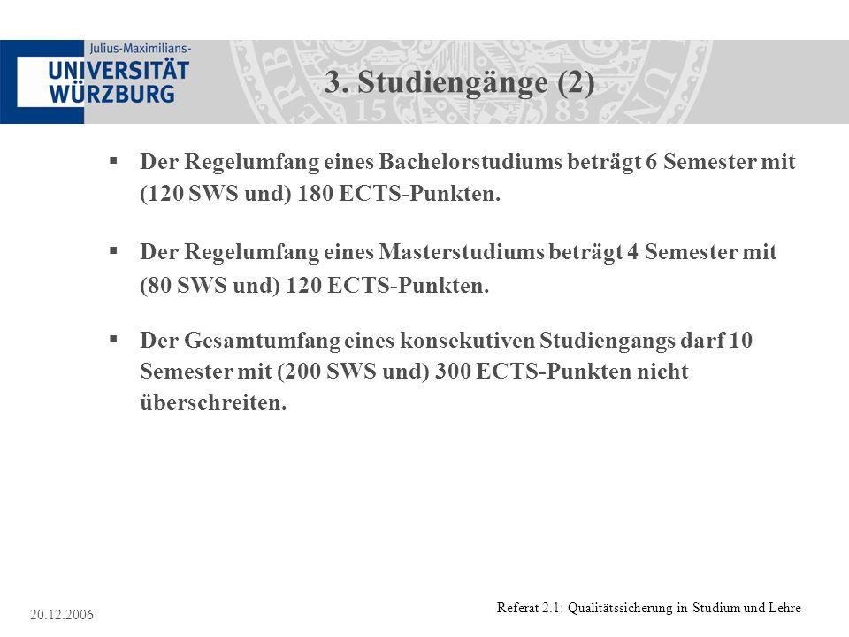 Referat 2.1: Qualitätssicherung in Studium und Lehre 20.12.2006 3. Studiengänge (2) Der Regelumfang eines Bachelorstudiums beträgt 6 Semester mit (120