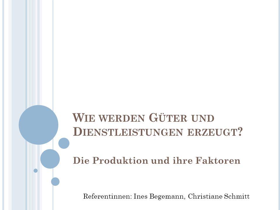 W IE WERDEN G ÜTER UND D IENSTLEISTUNGEN ERZEUGT ? Die Produktion und ihre Faktoren Referentinnen: Ines Begemann, Christiane Schmitt