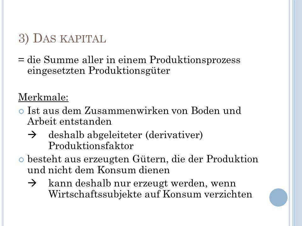 3) D AS KAPITAL = die Summe aller in einem Produktionsprozess eingesetzten Produktionsgüter Merkmale: Ist aus dem Zusammenwirken von Boden und Arbeit