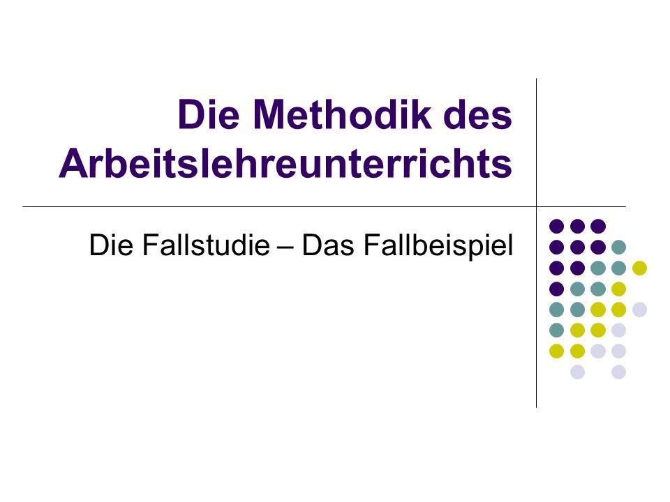 Die Methodik des Arbeitslehreunterrichts Die Fallstudie – Das Fallbeispiel