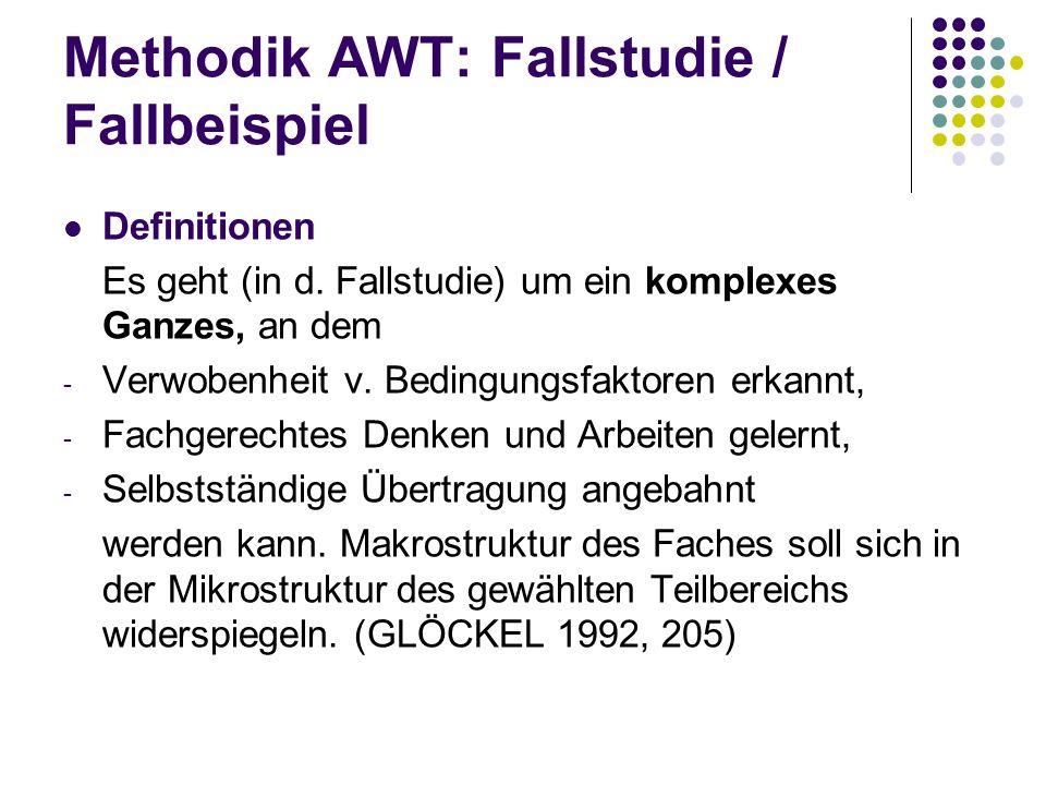 Methodik AWT: Fallstudie / Fallbeispiel Definitionen Es geht (in d. Fallstudie) um ein komplexes Ganzes, an dem - Verwobenheit v. Bedingungsfaktoren e