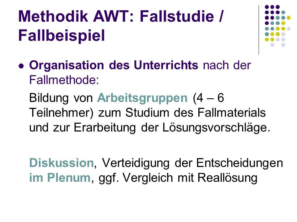 Methodik AWT: Fallstudie / Fallbeispiel Organisation des Unterrichts nach der Fallmethode: Bildung von Arbeitsgruppen (4 – 6 Teilnehmer) zum Studium d