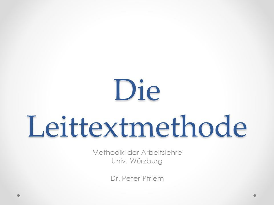 Die Leittextmethode Methodik der Arbeitslehre Univ. Würzburg Dr. Peter Pfriem