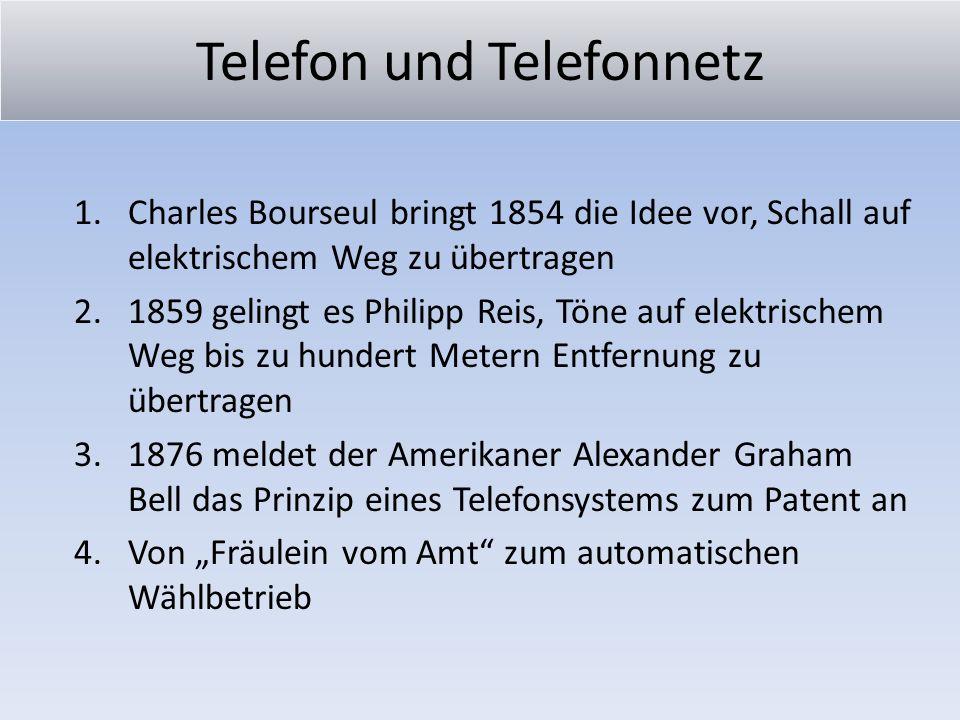 Telefon und Telefonnetz 1.Charles Bourseul bringt 1854 die Idee vor, Schall auf elektrischem Weg zu übertragen 2.1859 gelingt es Philipp Reis, Töne au