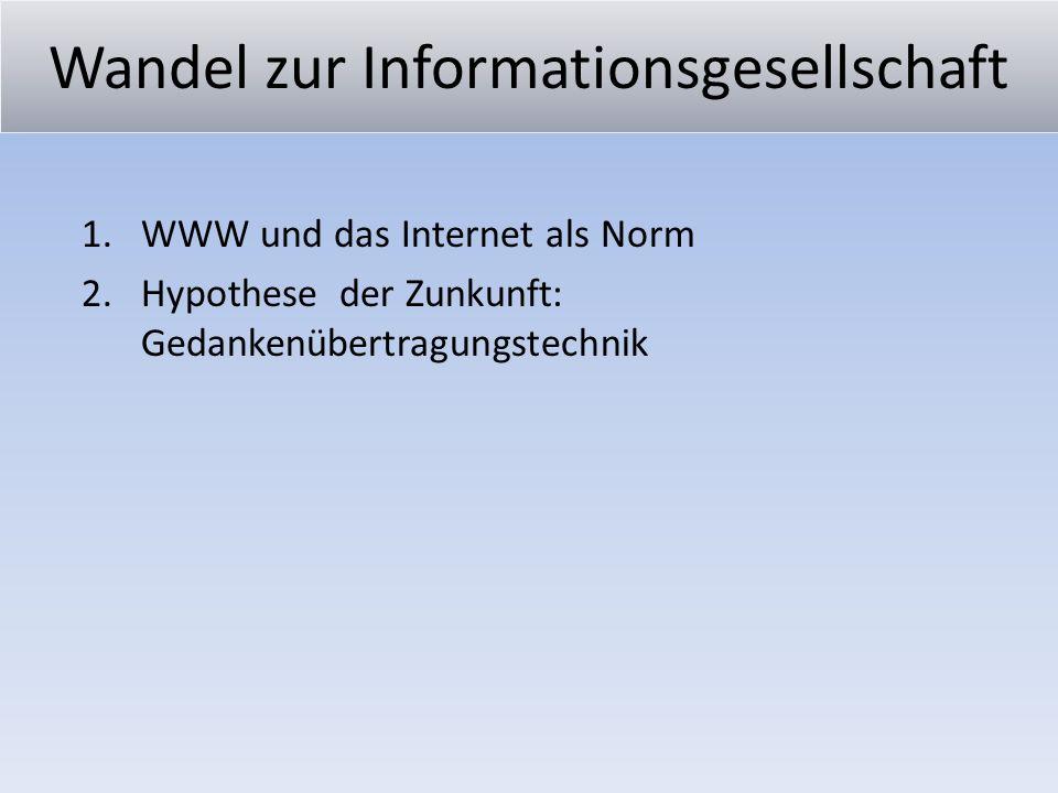 Wandel zur Informationsgesellschaft 1.WWW und das Internet als Norm 2.Hypothese der Zunkunft: Gedankenübertragungstechnik