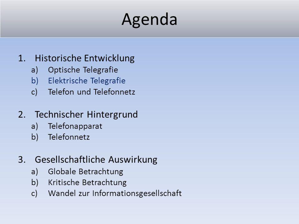Agenda 1.Historische Entwicklung a)Optische Telegrafie b)Elektrische Telegrafie c)Telefon 2.Technischer Hintergrund a)Telefonapparat b)Telefonnetz und Telefonnetz 3.Gesellschaftliche Auswirkung a)Globale Betrachtung b)Kritische Betrachtung c)Wandel zur Informationsgesellschaft