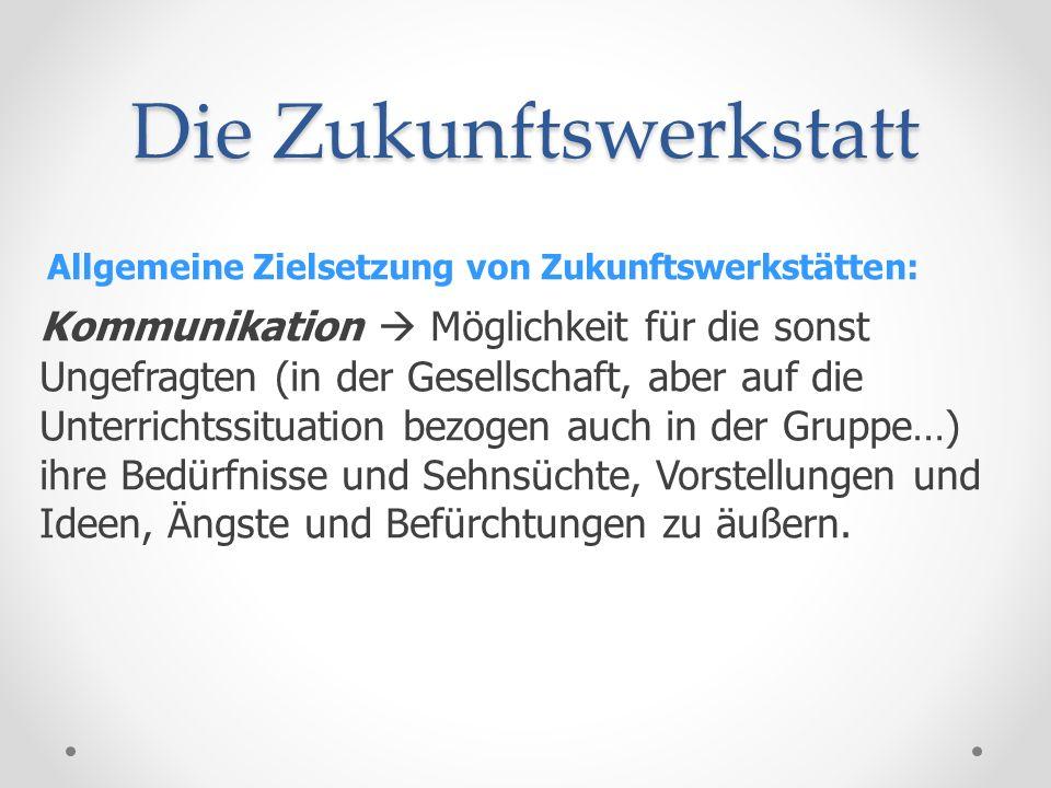 Die Zukunftswerkstatt Allgemeine Zielsetzung von Zukunftswerkstätten: Kommunikation Möglichkeit für die sonst Ungefragten (in der Gesellschaft, aber a