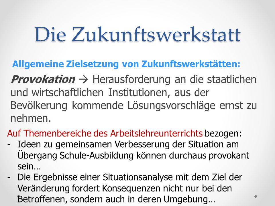 Die Zukunftswerkstatt Allgemeine Zielsetzung von Zukunftswerkstätten: Provokation Herausforderung an die staatlichen und wirtschaftlichen Institutione