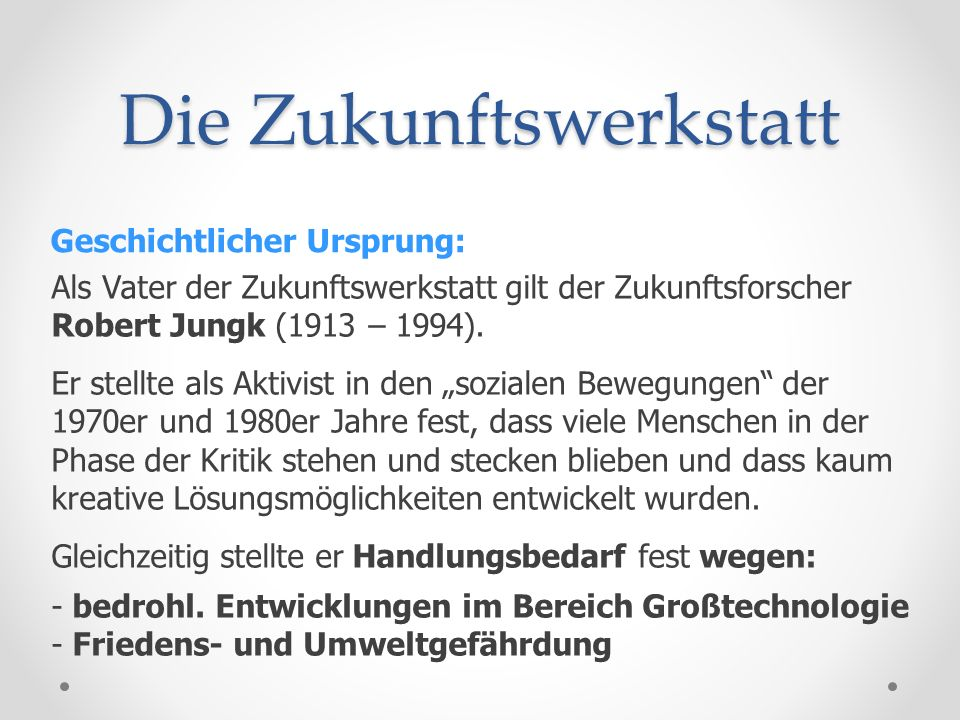 Die Zukunftswerkstatt Geschichtlicher Ursprung: JUNGK (1997 / 98): Zukunftswerkstätten sollen als Instrument zur kreativen Weiterentwicklung der Demokratie dienen.