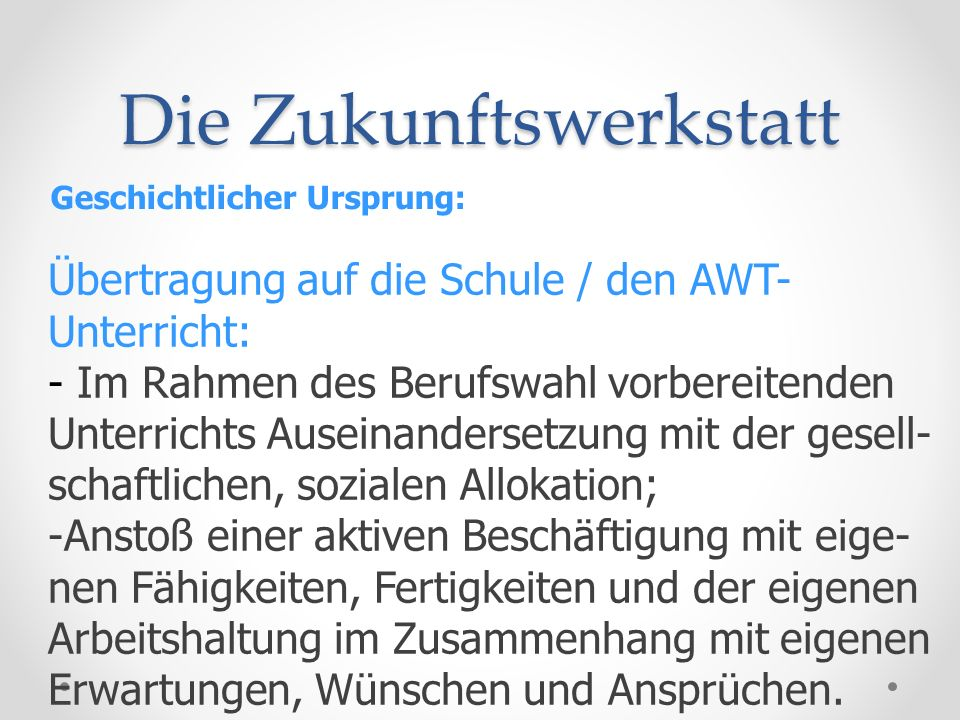 Die Zukunftswerkstatt Geschichtlicher Ursprung: Übertragung auf die Schule / den AWT- Unterricht: - Im Rahmen des Berufswahl vorbereitenden Unterricht