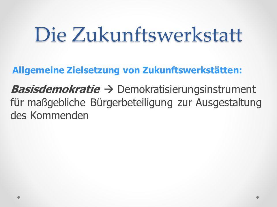 Die Zukunftswerkstatt Allgemeine Zielsetzung von Zukunftswerkstätten: Basisdemokratie Demokratisierungsinstrument für maßgebliche Bürgerbeteiligung zu
