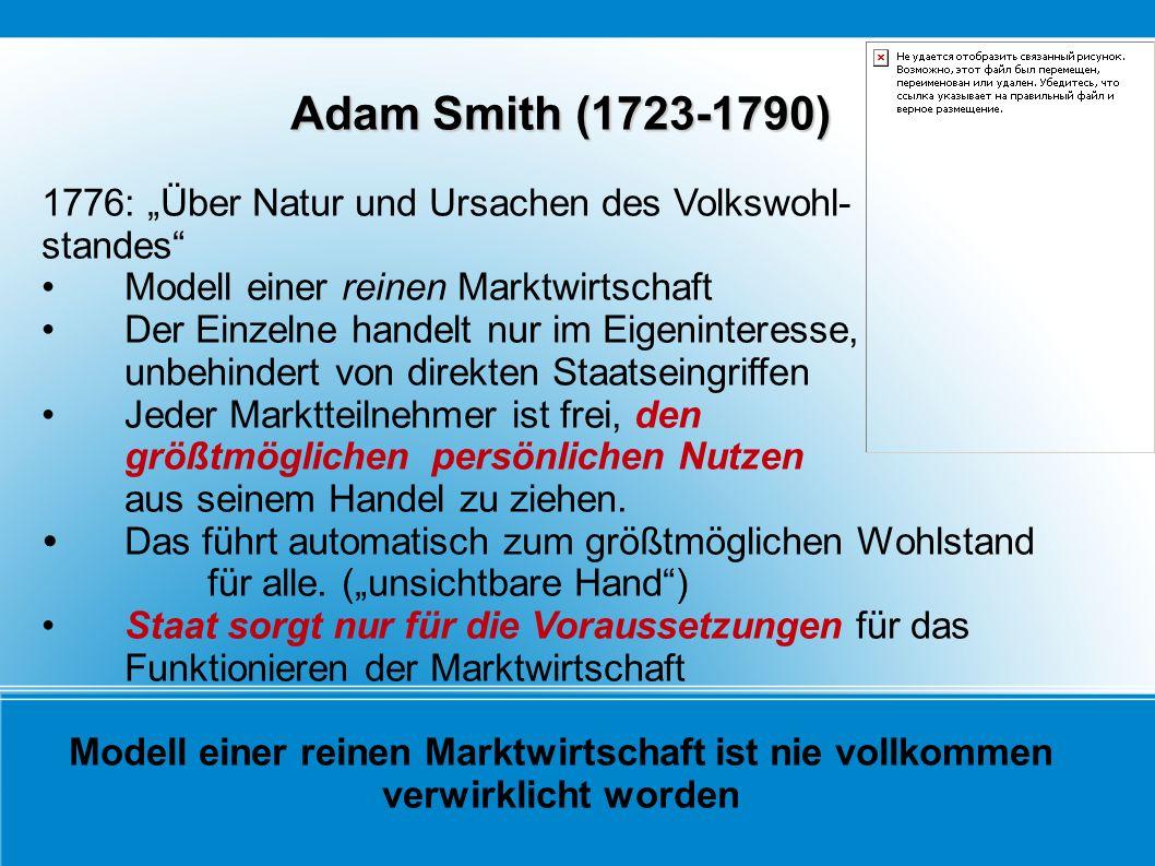 Adam Smith (1723-1790) 1776: Über Natur und Ursachen des Volkswohl- standes Modell einer reinen Marktwirtschaft Der Einzelne handelt nur im Eigeninter