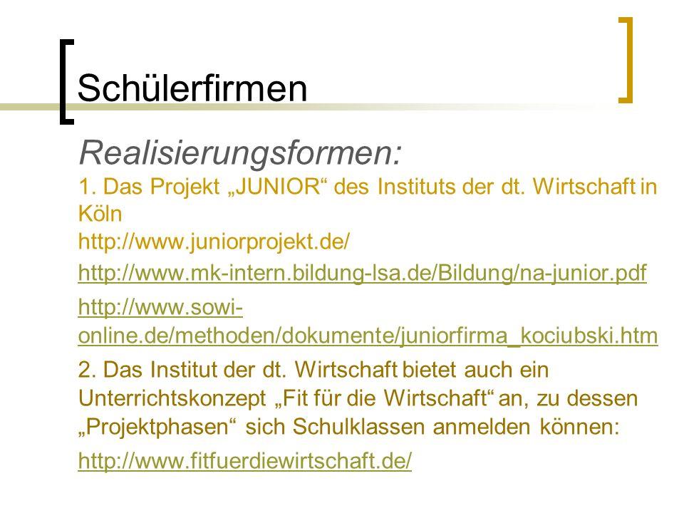 Schülerfirmen Realisierungsformen: 1. Das Projekt JUNIOR des Instituts der dt. Wirtschaft in Köln http://www.juniorprojekt.de/ http://www.mk-intern.bi