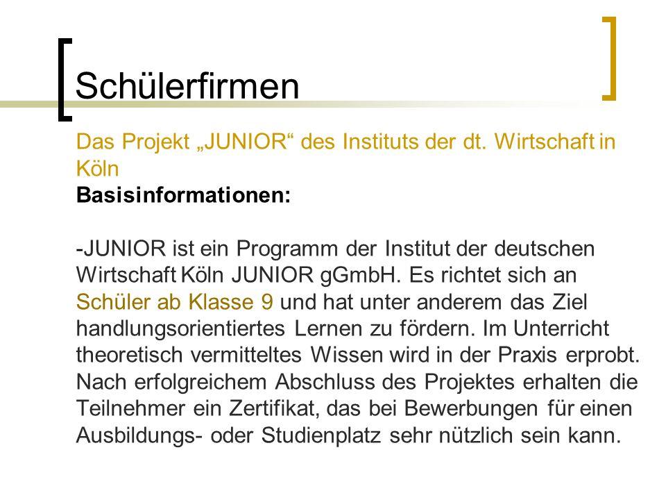 Schülerfirmen Das Projekt JUNIOR des Instituts der dt. Wirtschaft in Köln Basisinformationen: -JUNIOR ist ein Programm der Institut der deutschen Wirt