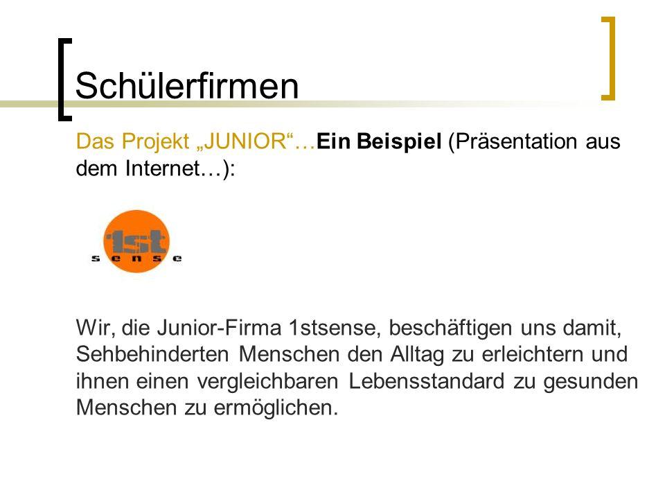 Schülerfirmen Das Projekt JUNIOR…Ein Beispiel (Präsentation aus dem Internet…): Wir, die Junior-Firma 1stsense, beschäftigen uns damit, Sehbehinderten