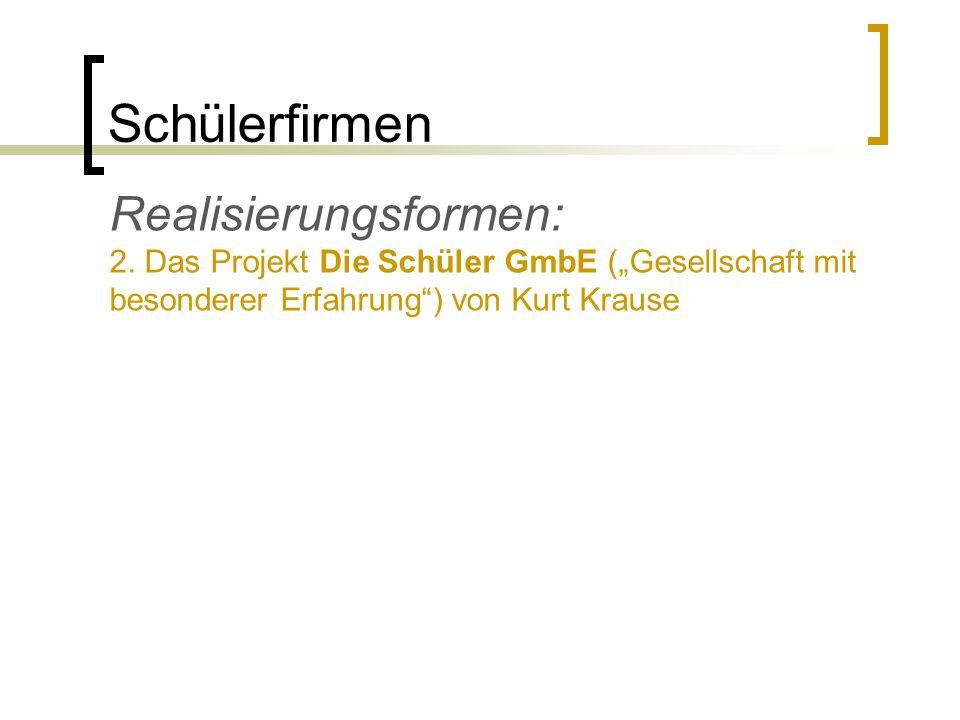 Schülerfirmen Realisierungsformen: 2. Das Projekt Die Schüler GmbE (Gesellschaft mit besonderer Erfahrung) von Kurt Krause