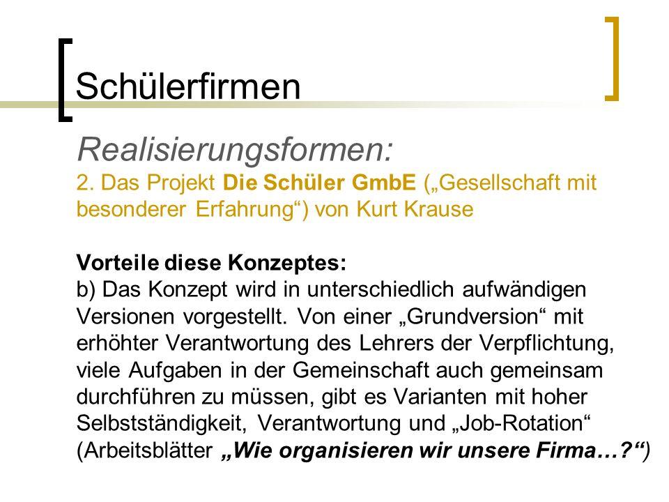Schülerfirmen Realisierungsformen: 2. Das Projekt Die Schüler GmbE (Gesellschaft mit besonderer Erfahrung) von Kurt Krause Vorteile diese Konzeptes: b