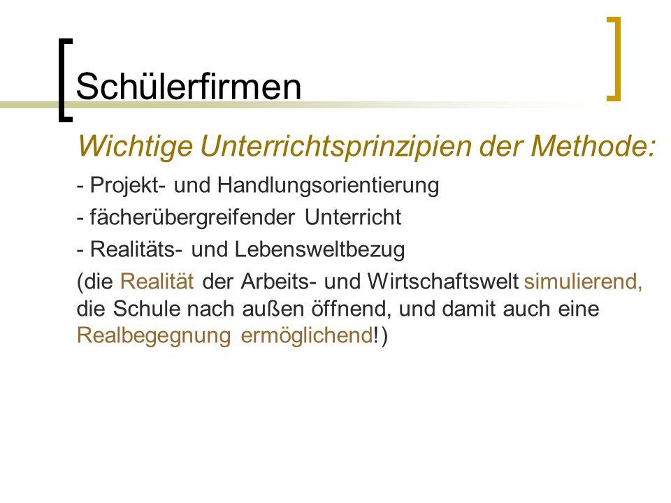 Schülerfirmen Wichtige Unterrichtsprinzipien der Methode: - Projekt- und Handlungsorientierung - fächerübergreifender Unterricht - Realitäts- und Lebe