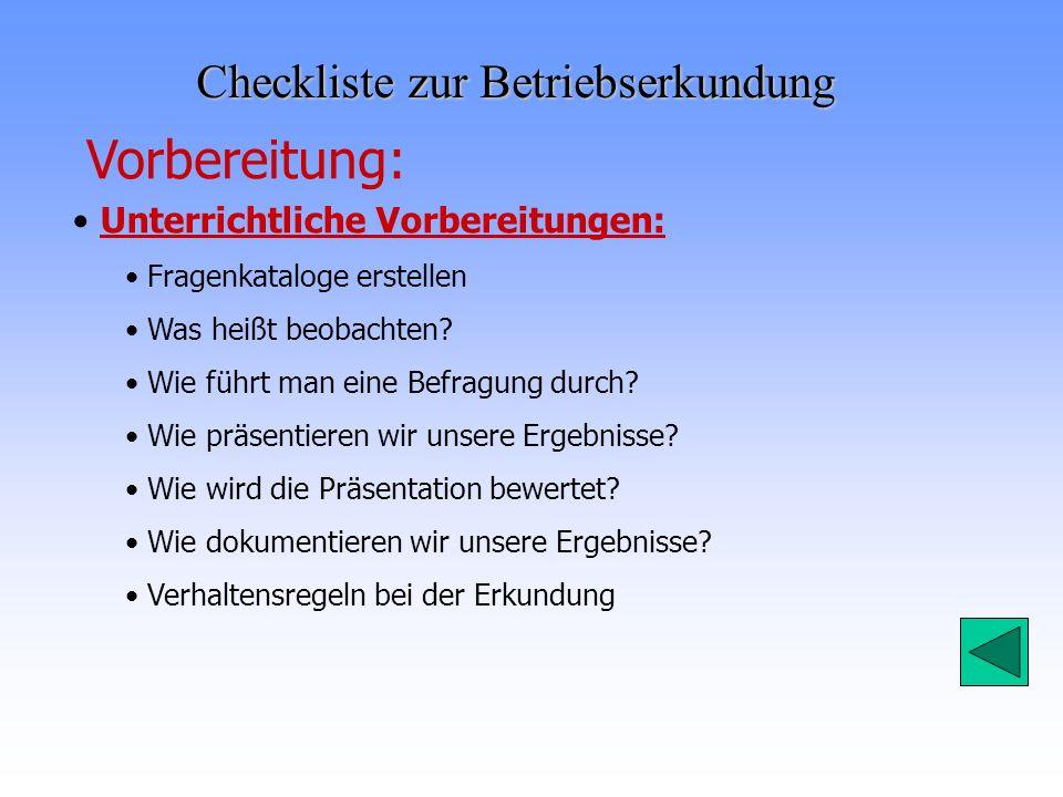 Checkliste zur Betriebserkundung Vorbereitung: Unterrichtliche Vorbereitungen: Fragenkataloge erstellen Was heißt beobachten? Wie führt man eine Befra