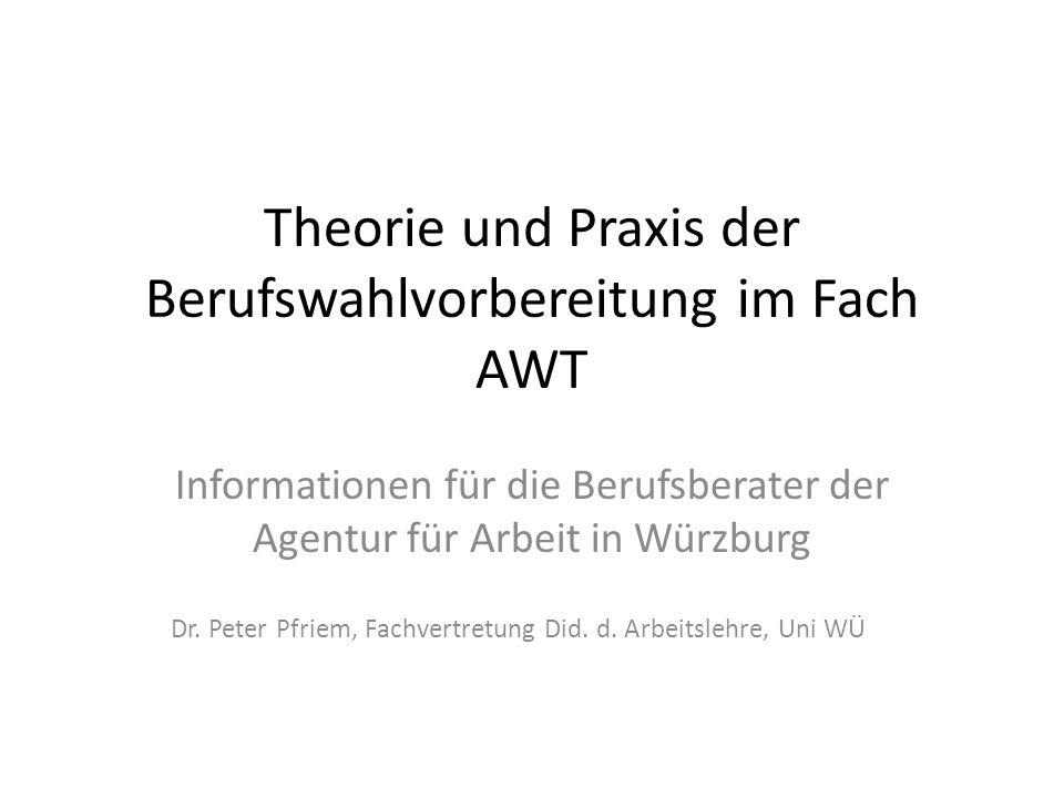 Theorie und Praxis der Berufswahlvorbereitung im Fach AWT Informationen für die Berufsberater der Agentur für Arbeit in Würzburg Dr. Peter Pfriem, Fac