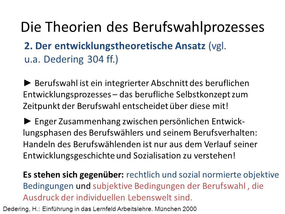 Die Theorien des Berufswahlprozesses 2. Der entwicklungstheoretische Ansatz (vgl. u.a. Dedering 304 ff.) Dedering, H.: Einführung in das Lernfeld Arbe