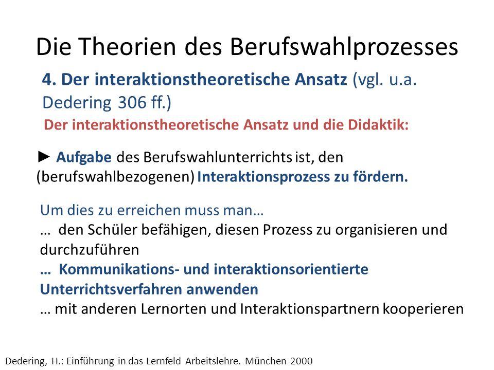 Die Theorien des Berufswahlprozesses 4. Der interaktionstheoretische Ansatz (vgl. u.a. Dedering 306 ff.) Dedering, H.: Einführung in das Lernfeld Arbe
