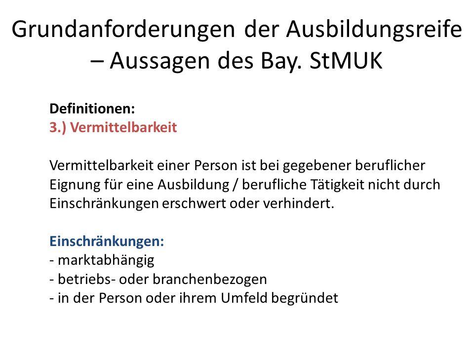 Grundanforderungen der Ausbildungsreife – Aussagen des Bay. StMUK Definitionen: 3.) Vermittelbarkeit Vermittelbarkeit einer Person ist bei gegebener b