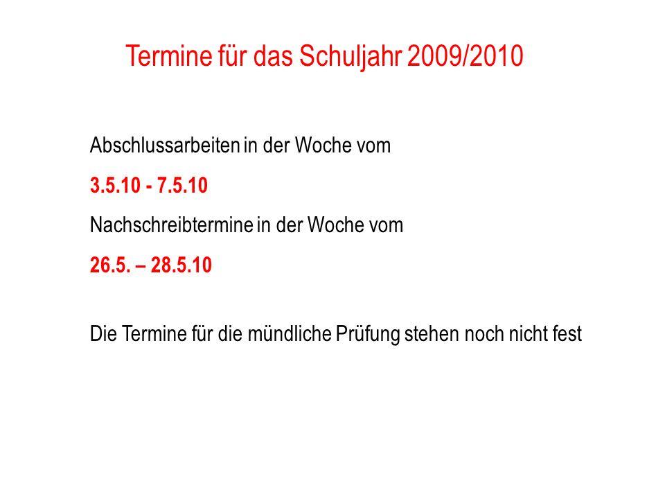 Termine für das Schuljahr 2009/2010 Abschlussarbeiten in der Woche vom 3.5.10 - 7.5.10 Nachschreibtermine in der Woche vom 26.5. – 28.5.10 Die Termine