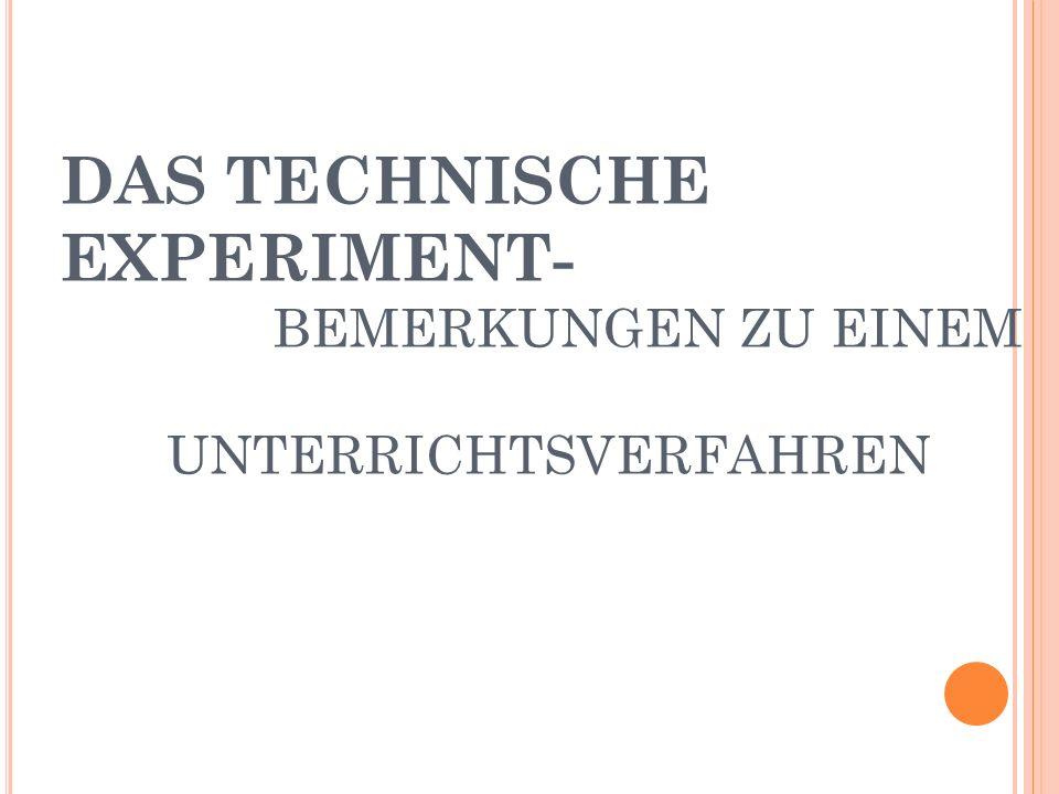 D EFINITION T ECHNISCHES E XPERIMENT Als Experiment wird ein planmäßig durchgeführter wissenschaftlicher Versuch unter übersichtlichen, möglichst vereinfachenden und störende Einflüsse fernhaltenden Bedingungen bezeichnet.