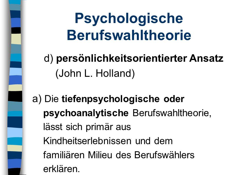 Psychologische Berufswahltheorie d) persönlichkeitsorientierter Ansatz (John L. Holland) a) Die tiefenpsychologische oder psychoanalytische Berufswahl