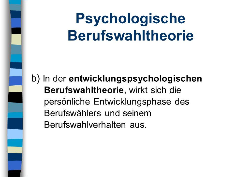 Psychologische Berufswahltheorie b) In der entwicklungspsychologischen Berufswahltheorie, wirkt sich die persönliche Entwicklungsphase des Berufswähle