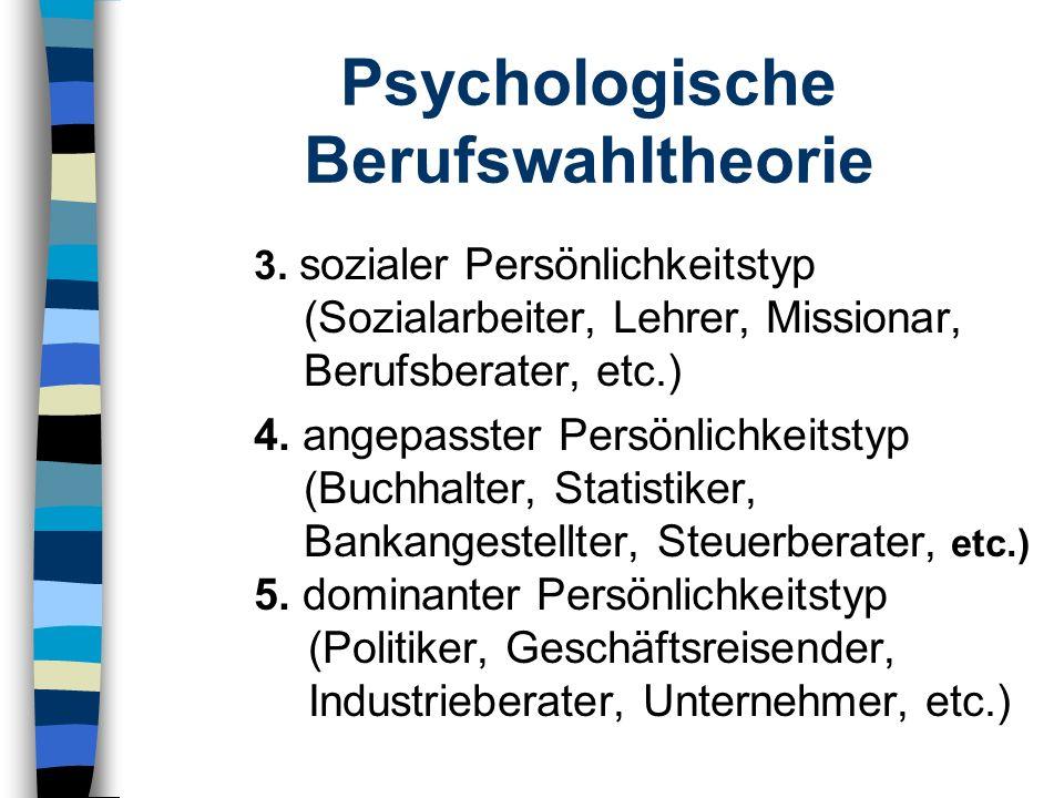 Psychologische Berufswahltheorie 3. sozialer Persönlichkeitstyp (Sozialarbeiter, Lehrer, Missionar, Berufsberater, etc.) 4. angepasster Persönlichkeit