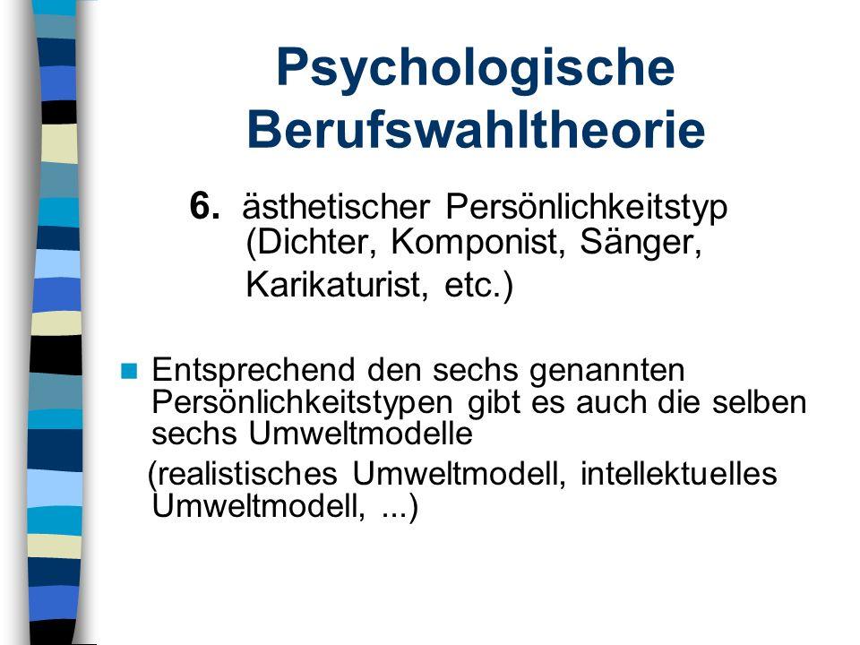 Psychologische Berufswahltheorie 6. ästhetischer Persönlichkeitstyp (Dichter, Komponist, Sänger, Karikaturist, etc.) Entsprechend den sechs genannten