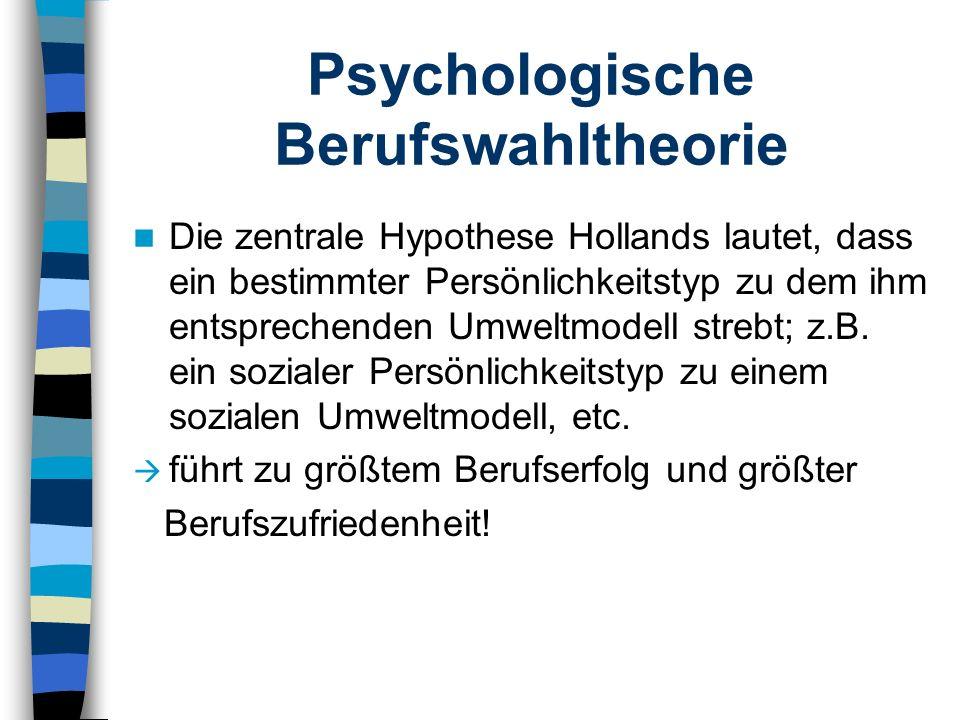 Psychologische Berufswahltheorie Die zentrale Hypothese Hollands lautet, dass ein bestimmter Persönlichkeitstyp zu dem ihm entsprechenden Umweltmodell