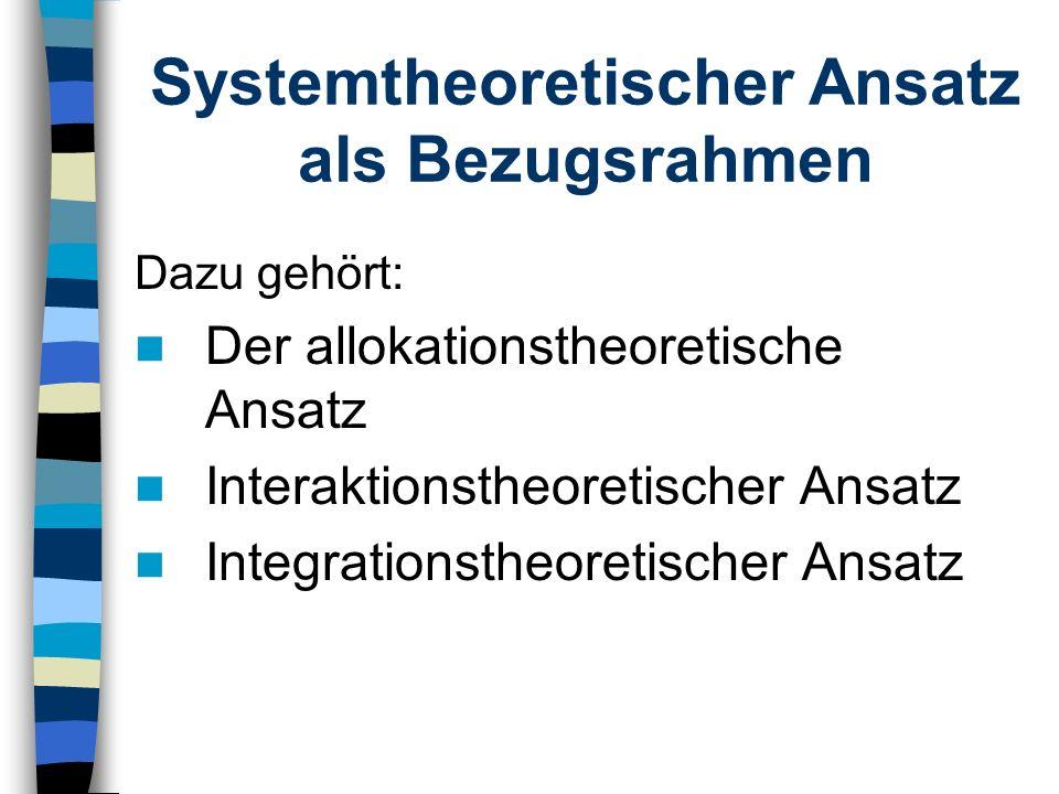 Systemtheoretischer Ansatz als Bezugsrahmen Dazu gehört: Der allokationstheoretische Ansatz Interaktionstheoretischer Ansatz Integrationstheoretischer