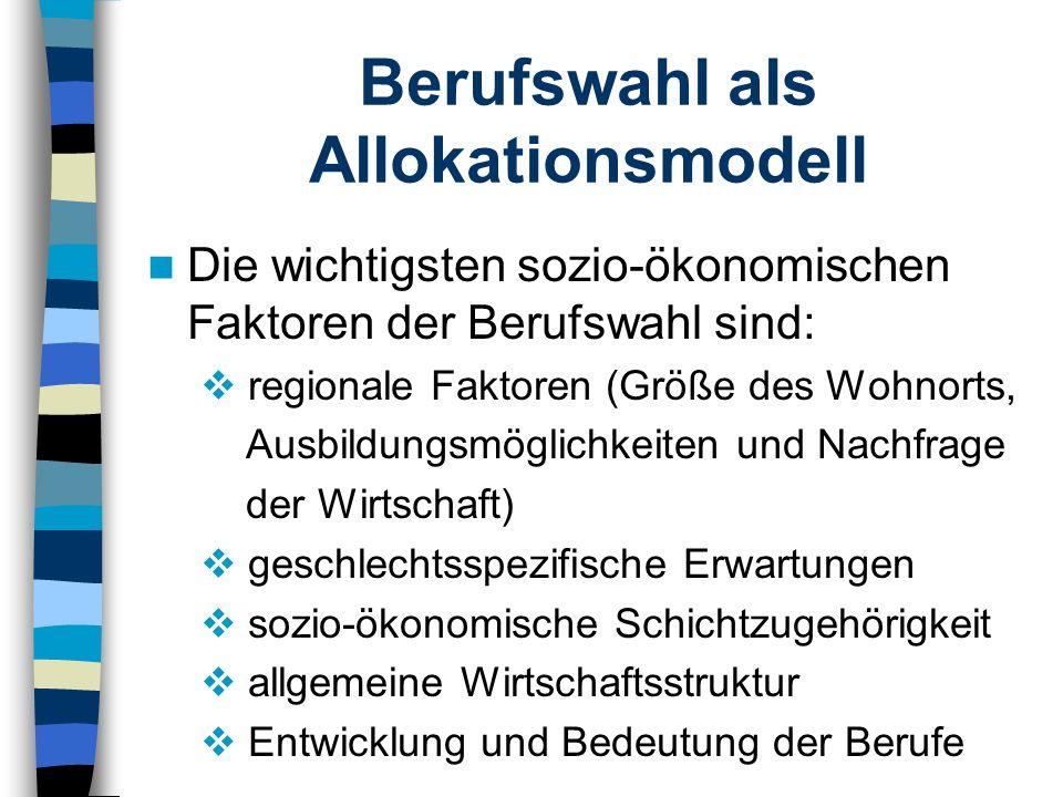 Berufswahl als Allokationsmodell Die wichtigsten sozio-ökonomischen Faktoren der Berufswahl sind: regionale Faktoren (Größe des Wohnorts, Ausbildungsm