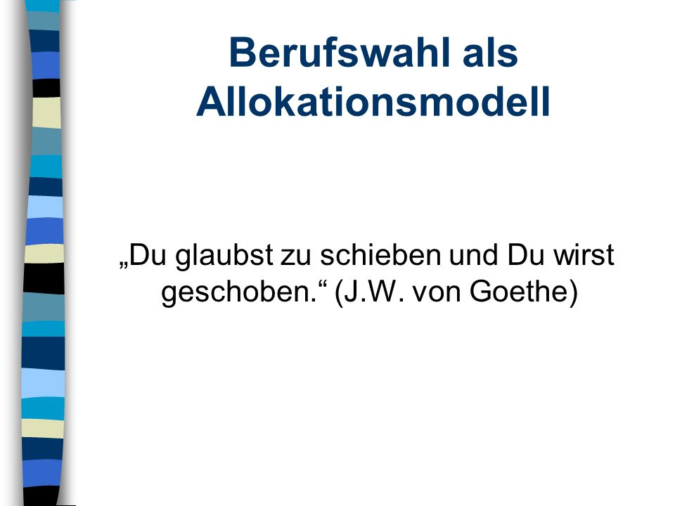 Berufswahl als Allokationsmodell Du glaubst zu schieben und Du wirst geschoben. (J.W. von Goethe)