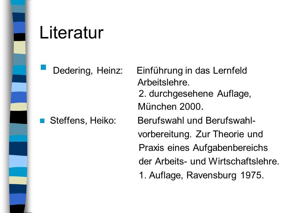 Literatur Dedering, Heinz: Einführung in das Lernfeld Arbeitslehre. 2. durchgesehene Auflage, München 2000. Steffens, Heiko: Berufswahl und Berufswahl