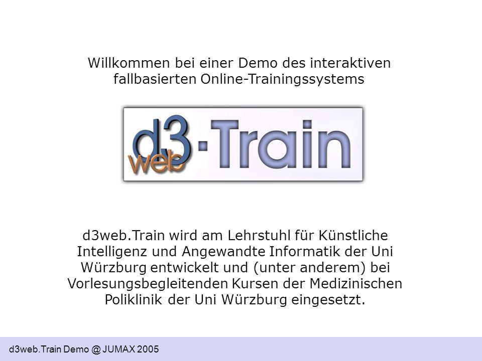 d3web.Train Demo @ JUMAX 2005 Willkommen bei einer Demo des interaktiven fallbasierten Online-Trainingssystems d3web.Train wird am Lehrstuhl für Künst