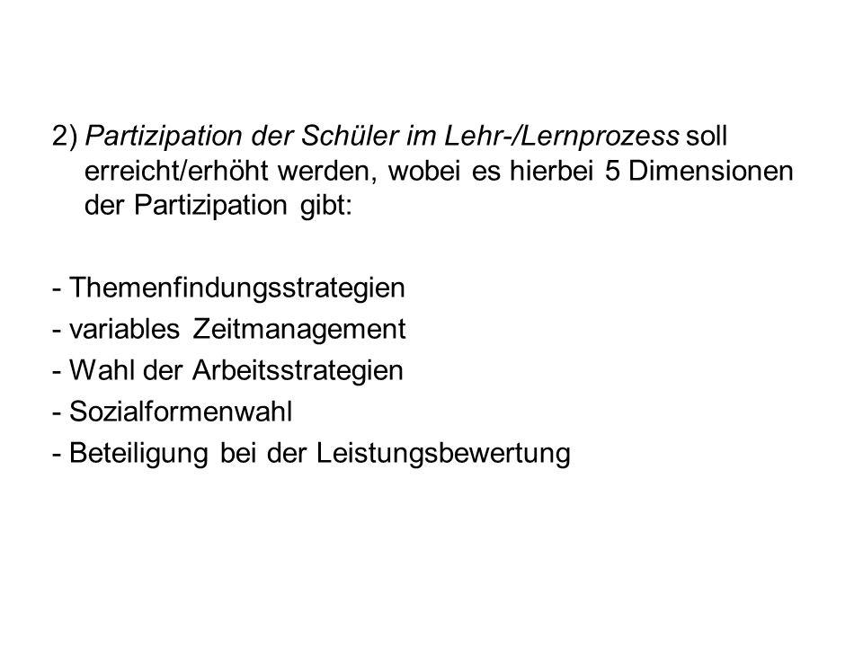 2)Partizipation der Schüler im Lehr-/Lernprozess soll erreicht/erhöht werden, wobei es hierbei 5 Dimensionen der Partizipation gibt: - Themenfindungsstrategien - variables Zeitmanagement - Wahl der Arbeitsstrategien - Sozialformenwahl - Beteiligung bei der Leistungsbewertung