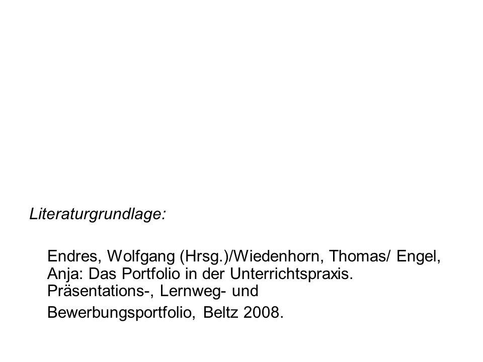 Literaturgrundlage: Endres, Wolfgang (Hrsg.)/Wiedenhorn, Thomas/ Engel, Anja: Das Portfolio in der Unterrichtspraxis. Präsentations-, Lernweg- und Bew