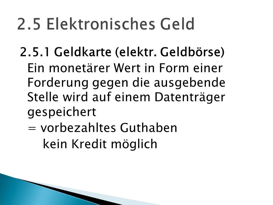 2.5.1 Geldkarte (elektr. Geldbörse) Ein monetärer Wert in Form einer Forderung gegen die ausgebende Stelle wird auf einem Datenträger gespeichert = vo