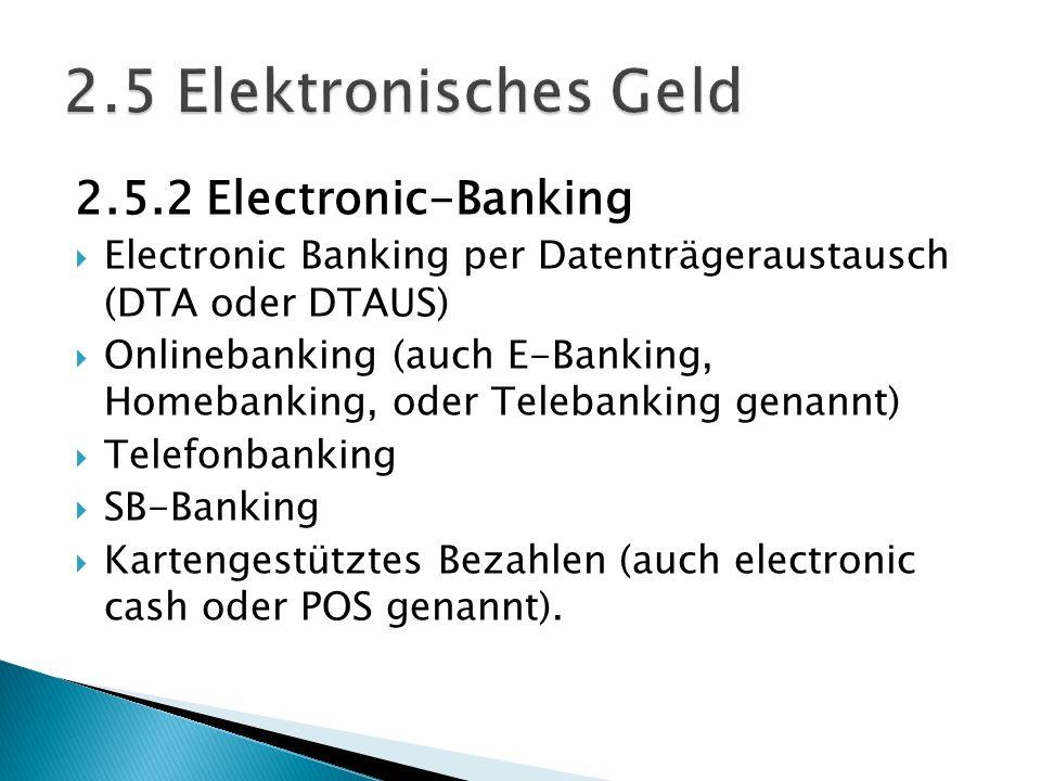 2.5.2 Electronic-Banking Electronic Banking per Datenträgeraustausch (DTA oder DTAUS) Onlinebanking (auch E-Banking, Homebanking, oder Telebanking gen
