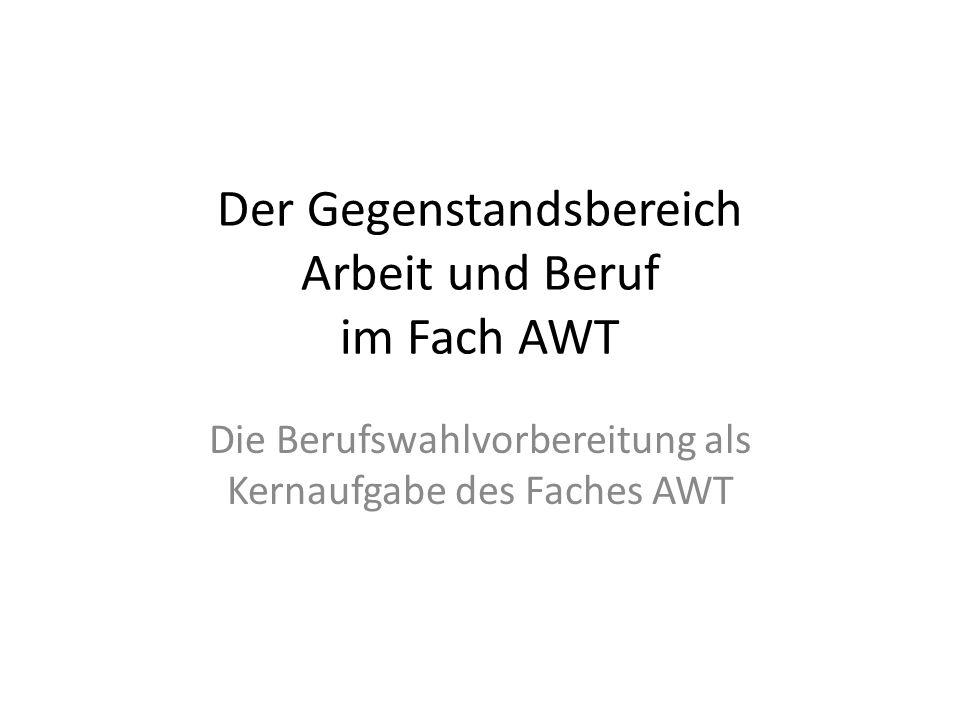 Der Gegenstandsbereich Arbeit und Beruf im Fach AWT Die Berufswahlvorbereitung als Kernaufgabe des Faches AWT