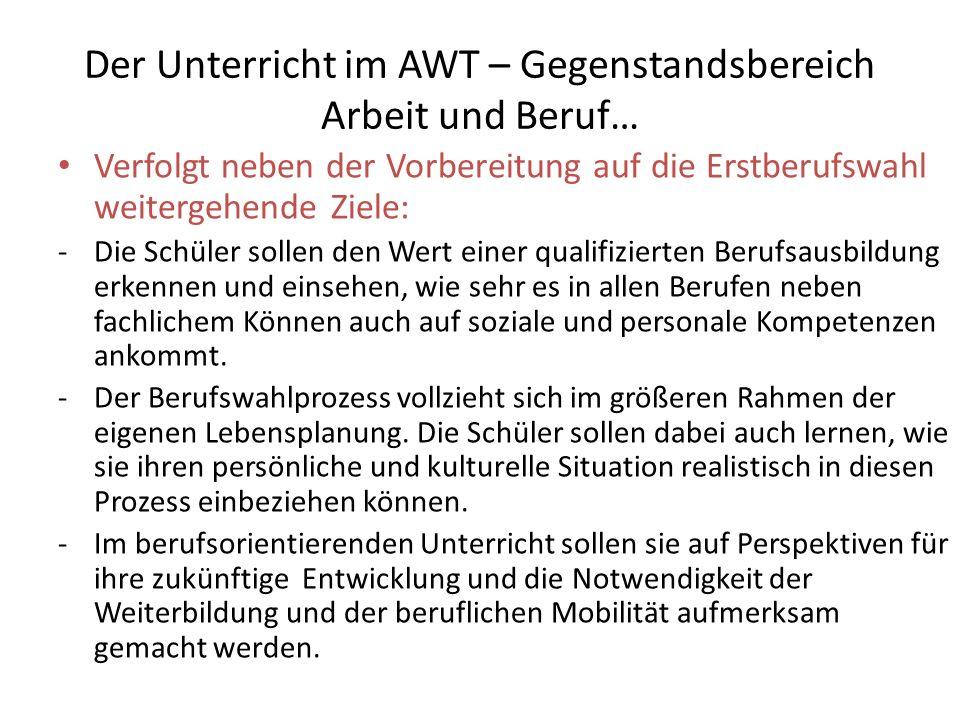 Der Unterricht im AWT – Gegenstandsbereich Arbeit und Beruf… Verfolgt neben der Vorbereitung auf die Erstberufswahl weitergehende Ziele: -Die Schüler